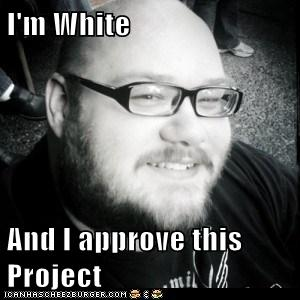 I'm white and I approve this project